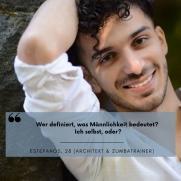 """Mann in weißem Hemd fasst sich in die Haare und lächelt in die Kamera. Unter seinem Bild steht der Spruch """"Wer definiert, was Männlichkeit bedeutet? Ich selbst, oder?"""" Estefanos, 28 (Architekt & Zumbatrainer)"""