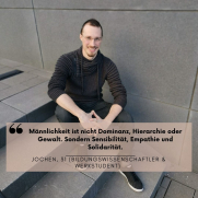 """Ein Mann sitzt auf einer Stein-Treppe und lacht in die Kamera. Darüber steht die Aussage: """"Männlichkeit ist nicht Dominanz, Hierarchie oder Gewalt. Sondern Sensibilität, Empathie und Solidarität."""" Jochen, 31 (Bildungswissenschaftler & Werkstudent)"""